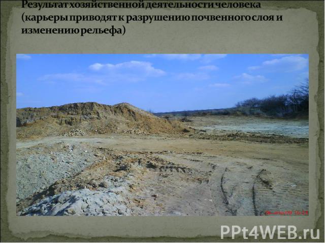 Результат хозяйственной деятельности человека (карьеры приводят к разрушению почвенного слоя и изменению рельефа)
