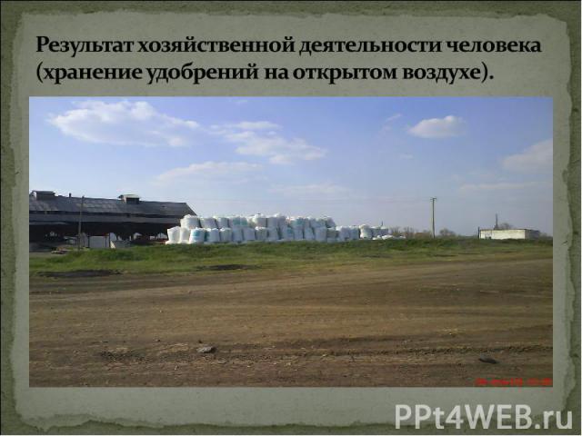 Результат хозяйственной деятельности человека (хранение удобрений на открытом воздухе).