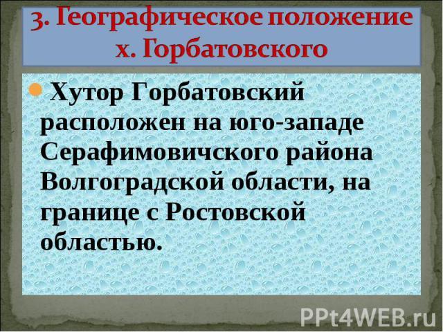 3. Географическое положение х. Горбатовского Хутор Горбатовский расположен на юго-западе Серафимовичского района Волгоградской области, на границе с Ростовской областью.