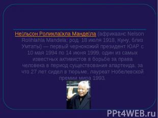 Нельсон Ролихлахла Мандела (африкаанс Nelson Rolihlahla Mandela; род. 18 июля 19