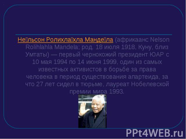 Нельсон Ролихлахла Мандела (африкаанс Nelson Rolihlahla Mandela; род. 18 июля 1918, Куну, близ Умтаты) — первый чернокожий президент ЮАР c 10 мая 1994 по 14 июня 1999, один из самых известных активистов в борьбе за права человека в период существова…