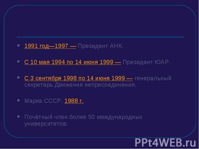 1991 год—1997 — Президент АНК.С 10 мая 1994 по 14 июня 1999 — Президент ЮАР.С 3 сентября 1998 по 14 июня 1999 — генеральный секретарь Движения неприсоединения.Марка СССР, 1988 г.Почётный член более 50 международных университетов.
