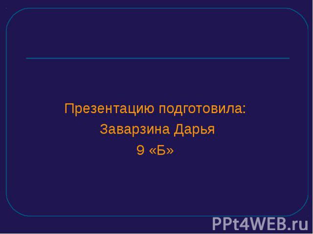 Презентацию подготовила: Заварзина Дарья9 «Б»