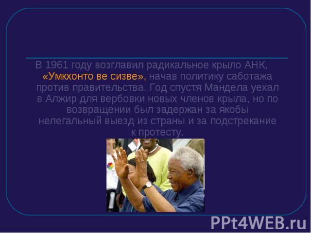 В 1961 году возглавил радикальное крыло АНК, «Умкхонто ве сизве», начав политику саботажа против правительства. Год спустя Мандела уехал в Алжир для вербовки новых членов крыла, но по возвращении был задержан за якобы нелегальный выезд из страны и з…