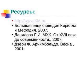 Ресурсы: http://www.KM.ruБольшая энциклопедия Кирилла и Мефодия. 2007.Данилова Г