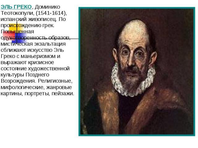 ЭЛЬ ГРЕКО, Доминико Теотокопули, (1541-1614), испанский живописец. По происхождению грек. Повышенная одухотворенность образов, мистическая экзальтация сближают искусство Эль Греко с маньеризмом и выражают кризисное состояние художественной культуры …