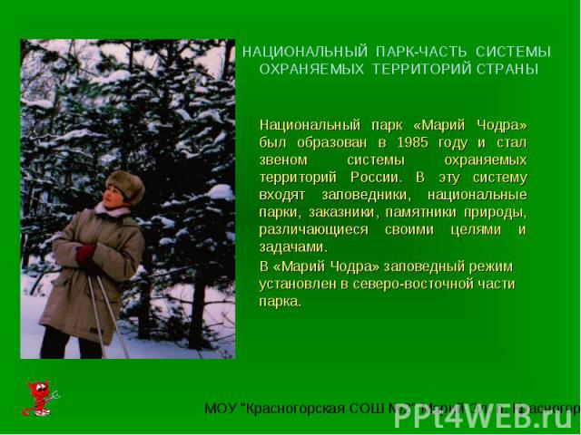 НАЦИОНАЛЬНЫЙ ПАРК-ЧАСТЬ СИСТЕМЫ ОХРАНЯЕМЫХ ТЕРРИТОРИЙ СТРАНЫНациональный парк «Марий Чодра» был образован в 1985 году и стал звеном системы охраняемых территорий России. В эту систему входят заповедники, национальные парки, заказники, памятники прир…