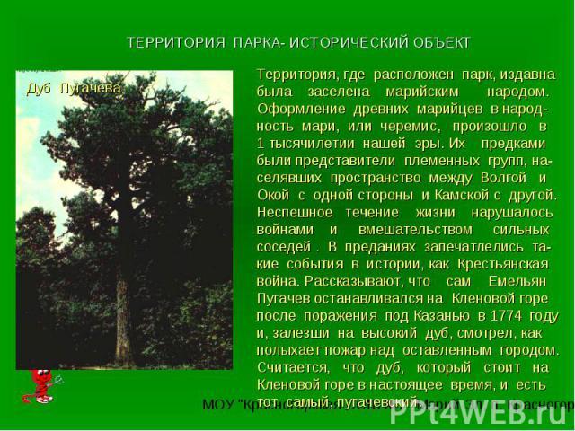 ТЕРРИТОРИЯ ПАРКА- ИСТОРИЧЕСКИЙ ОБЪЕКТТерритория, где расположен парк, издавна была заселена марийским народом. Оформление древних марийцев в народ-ность мари, или черемис, произошло в 1 тысячилетии нашей эры. Их предками были представители племенных…