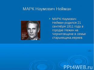 МАРК Наумович Нейман МАРК Наумович Нейман родился 21 сентября 1911 года в городк
