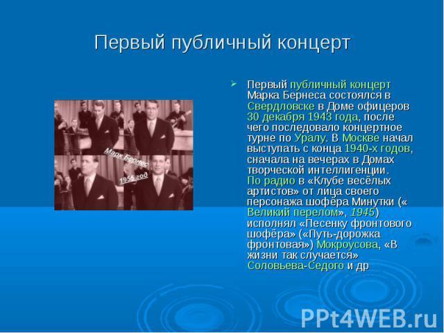 Первый публичный концерт Первый публичный концерт Марка Бернеса состоялся в Свердловске в Доме офицеров 30 декабря 1943 года, после чего последовало концертное турне по Уралу. В Москве начал выступать с конца 1940-х годов, сначала на вечерах в Домах…
