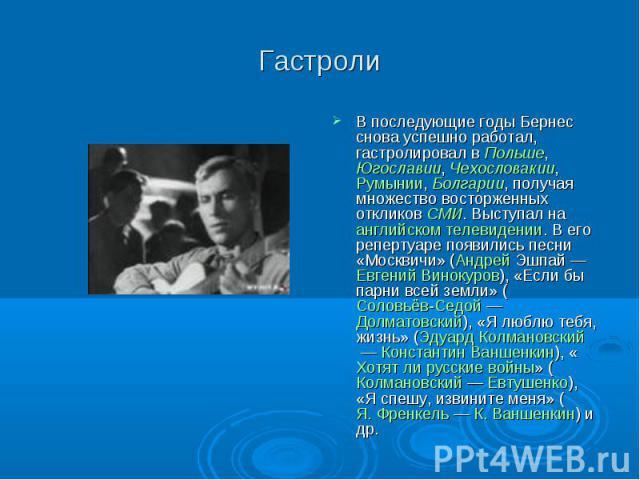 Гастроли В последующие годы Бернес снова успешно работал, гастролировал в Польше, Югославии, Чехословакии, Румынии, Болгарии, получая множество восторженных откликов СМИ. Выступал на английском телевидении. В его репертуаре появились песни «Москвичи…