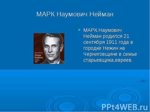 МАРК Наумович Нейман МАРК Наумович Нейман родился 21 сентября 1911 года в городке Нежин на Черниговщине в семье старьевщика,евреев.