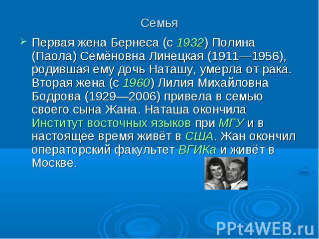 Семья Первая жена Бернеса (с 1932) Полина (Паола) Семёновна Линецкая (1911—1956), родившая ему дочь Наташу, умерла от рака. Вторая жена (с 1960) Лилия Михайловна Бодрова (1929—2006) привела в семью своего сына Жана. Наташа окончила Институт восточны…