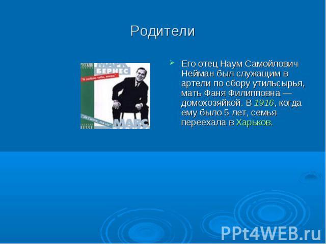Родители Его отец Наум Самойлович Нейман был служащим в артели по сбору утильсырья, мать Фаня Филипповна— домохозяйкой. В 1916, когда ему было 5 лет, семья переехала в Харьков.