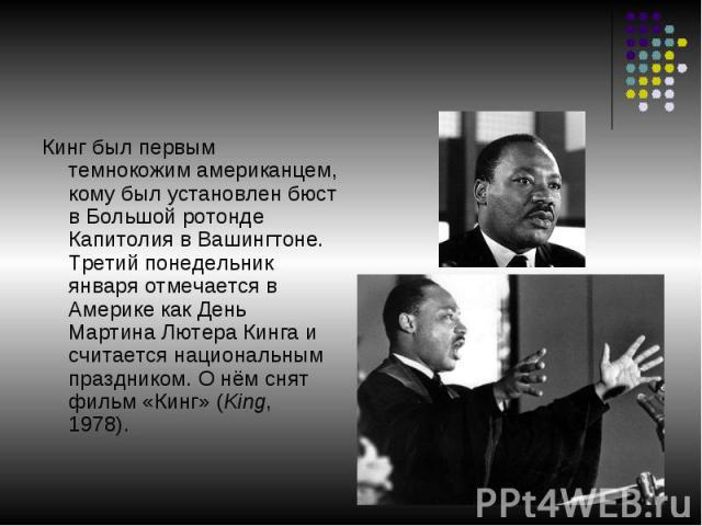 Кинг был первым темнокожим американцем, кому был установлен бюст в Большой ротонде Капитолия в Вашингтоне. Третий понедельник января отмечается в Америке как День Мартина Лютера Кинга и считается национальным праздником. О нём снят фильм «Кинг» (Kin…