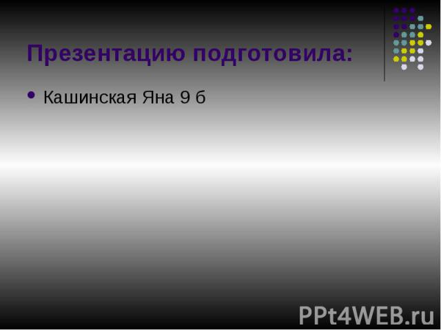 Презентацию подготовила: Кашинская Яна 9 б