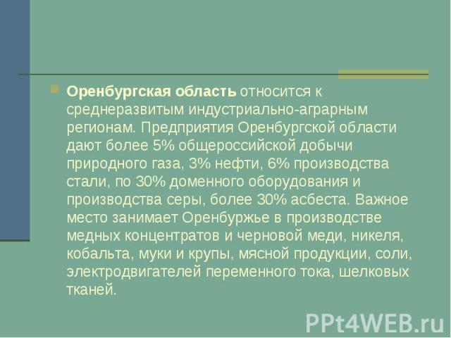Оренбургская областьотносится к среднеразвитым индустриально-аграрным регионам. Предприятия Оренбургской области дают более 5% общероссийской добычи природного газа, 3% нефти, 6% производства стали, по 30% доменного оборудования и производства серы…