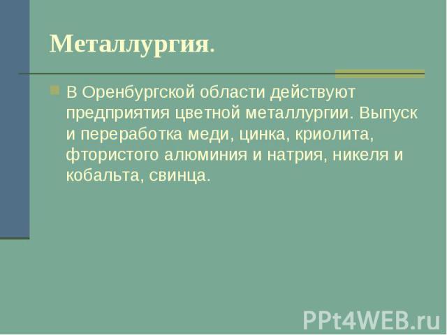 Металлургия. В Оренбургской области действуют предприятия цветной металлургии. Выпуск и переработка меди, цинка, криолита, фтористого алюминия и натрия, никеля и кобальта, свинца.