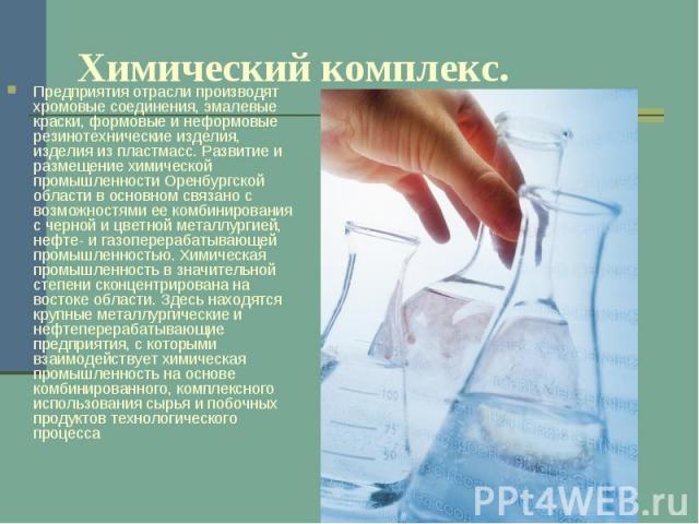 Химический комплекс. Предприятия отрасли производят хромовые соединения, эмалевые краски, формовые и неформовые резинотехнические изделия, изделия из пластмасс. Развитие и размещение химической промышленности Оренбургской области в основном связано…