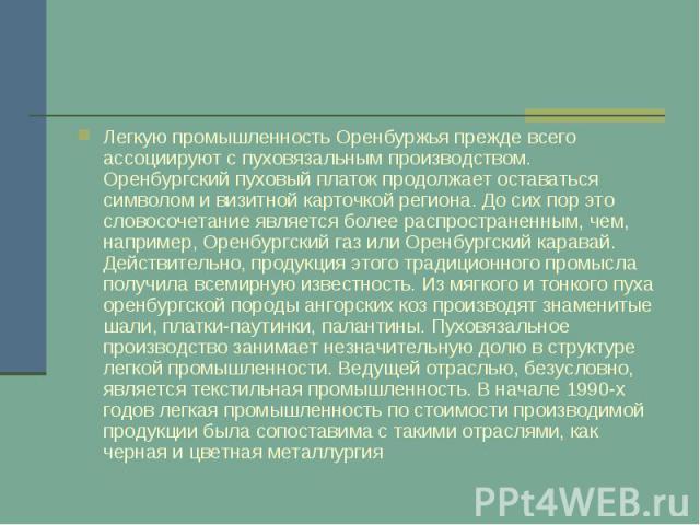 Легкую промышленность Оренбуржья прежде всего ассоциируют с пуховязальным производством. Оренбургский пуховый платок продолжает оставаться символом и визитной карточкой региона. До сих пор это словосочетание является более распространенным, чем, нап…