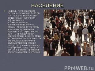 НАСЕЛЕНИЕ На июль 2003 население Эстонии составляло 1408,56 тыс. человек. Наибол
