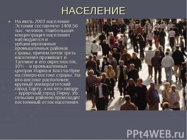 НАСЕЛЕНИЕ На июль 2003 население Эстонии составляло 1408,56 тыс. человек. Наибольшая концентрация населения наблюдается в урбанизированных промышленных районах страны, причем почти треть населения проживает в Таллине и его окрестностях, 10% – в пром…