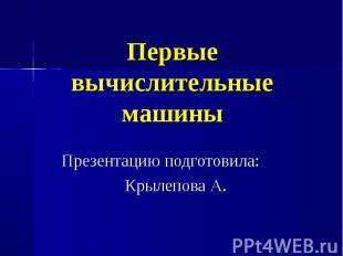 Первые вычислительные маши ны Презентацию подготовила:Крылепова А.