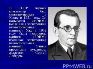 В СССР первый компьютер был сконструирован в Киеве в 1951 году. Он назывался «МЭ