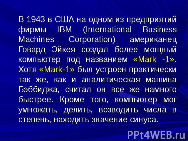 В 1943 в США на одном из предприятий фирмы IBM (International Business Machines Corporation) американец Говард Эйкея создал более мощный компьютер под названием «Mark -1». Хотя «Mark-1» был устроен практически так же, как и аналитическая машина Бэбб…