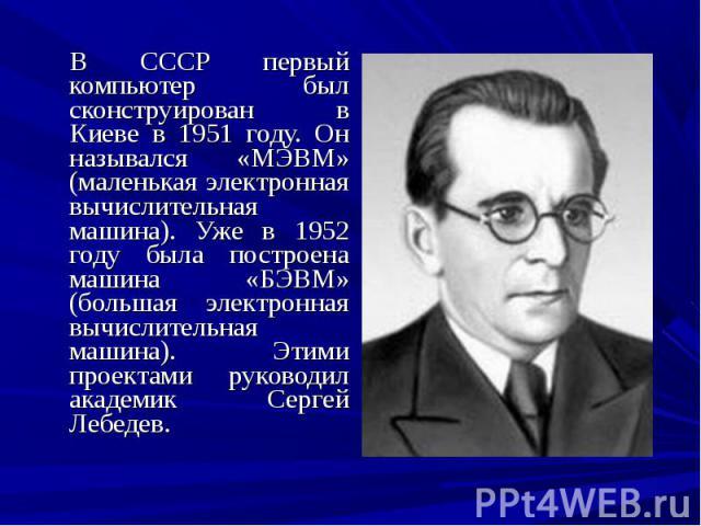 В СССР первый компьютер был сконструирован в Киеве в 1951 году. Он назывался «МЭВМ» (маленькая электронная вычислительная машина). Уже в 1952 году была построена машина «БЭВМ» (большая электронная вычислительная машина). Этими проектами руководил ак…