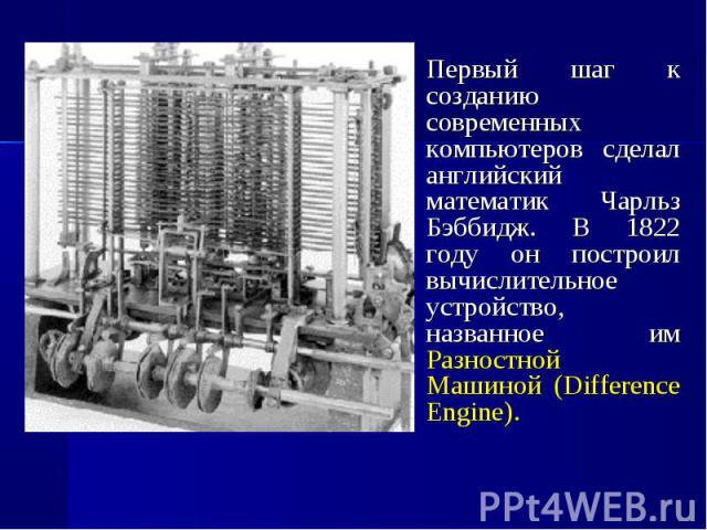 Первый шаг к созданию современных компьютеров сделал английский математик Чарльз Бэббидж. В 1822 году он построил вычислительное устройство, названное им Разностной Машиной (Difference Engine).