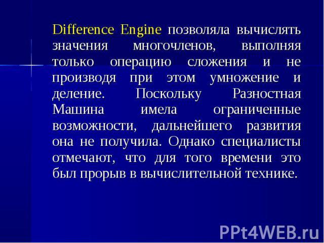 Difference Engine позволяла вычислять значения многочленов, выполняя только операцию сложения и не производя при этом умножение и деление. Поскольку Разностная Машина имела ограниченные возможности, дальнейшего развития она не получила. Однако специ…