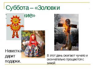 Суббота – «Золовки угощение» Невестка дарит подарки.В этот день сжигают чучело и