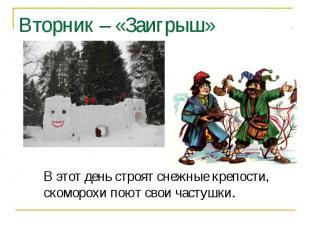 Вторник – «Заигрыш» В этот день строят снежные крепости, скоморохи поют свои час