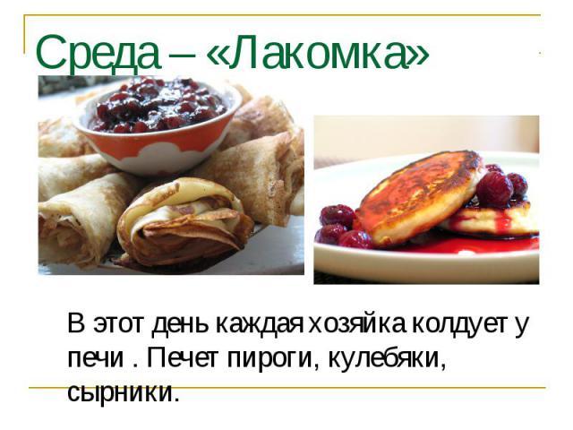 Среда – «Лакомка» В этот день каждая хозяйка колдует у печи . Печет пироги, кулебяки, сырники.