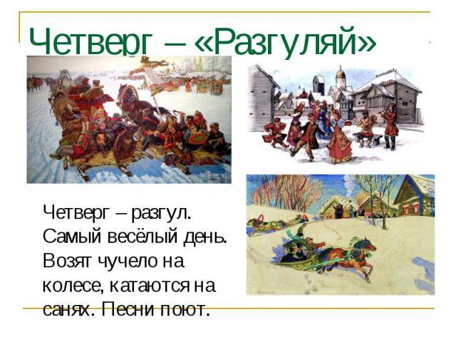 Четверг – «Разгуляй» Четверг – разгул. Самый весёлый день. Возят чучело на колесе, катаются на санях. Песни поют.