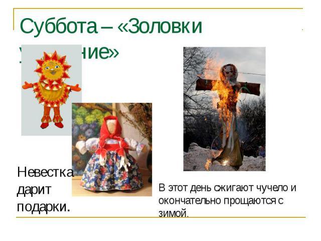 Суббота – «Золовки угощение» Невестка дарит подарки.В этот день сжигают чучело и окончательно прощаются с зимой.