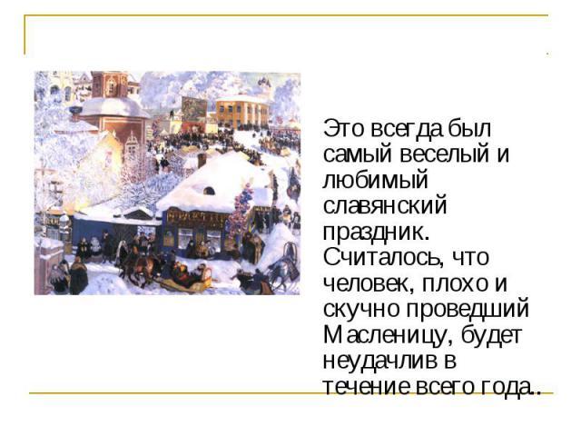 Это всегда был самый веселый и любимый славянский праздник. Считалось, что человек, плохо и скучно проведший Масленицу, будет неудачлив в течение всего года..