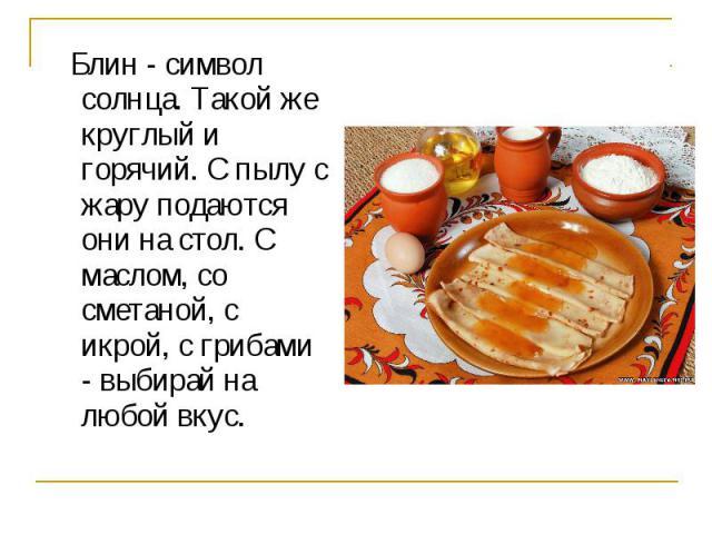 Блин - символ солнца. Такой же круглый и горячий. С пылу с жару подаются они на стол. С маслом, со сметаной, с икрой, с грибами - выбирай на любой вкус.