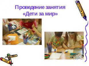 Проведение занятия «Дети за мир»