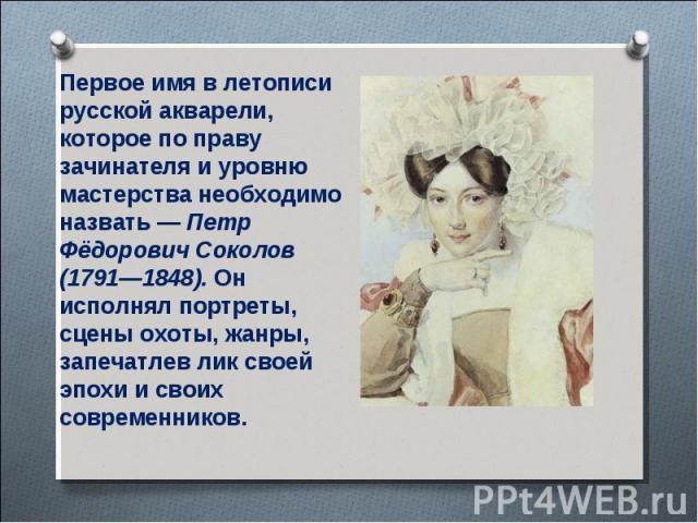 Первое имя в летописи русской акварели, которое по праву зачинателя и уровню мастерства необходимо назвать— Петр Фёдорович Соколов (1791—1848). Он исполнял портреты, сцены охоты, жанры, запечатлев лик своей эпохи и своих современников.