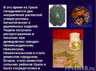 В это время на Урале складывается два направления расписной утвари-роспись метал
