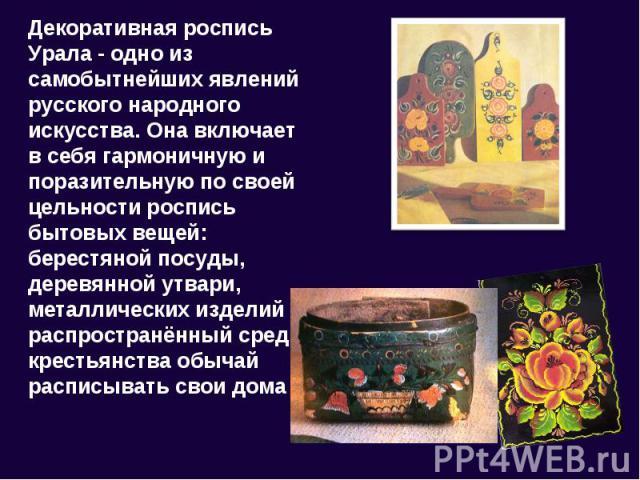 Декоративная роспись Урала - одно из самобытнейших явлений русского народного искусства. Она включает в себя гармоничную и поразительную по своей цельности роспись бытовых вещей: берестяной посуды, деревянной утвари, металлических изделий и распрост…