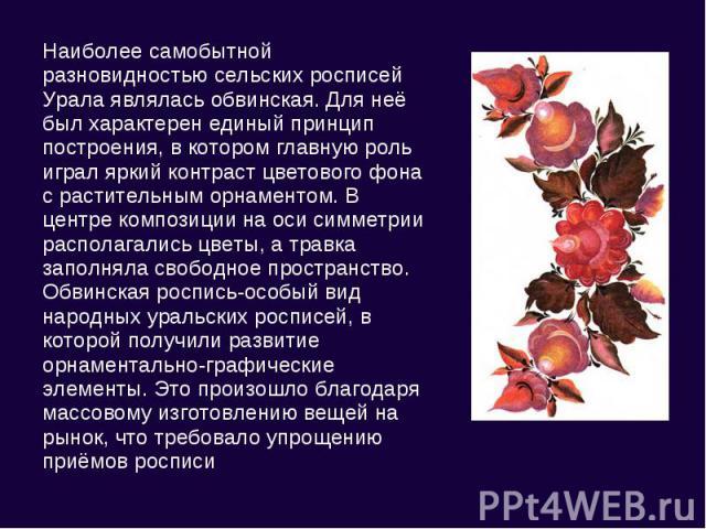 Наиболее самобытной разновидностью сельских росписей Урала являлась обвинская. Для неё был характерен единый принцип построения, в котором главную роль играл яркий контраст цветового фона с растительным орнаментом. В центре композиции на оси симметр…