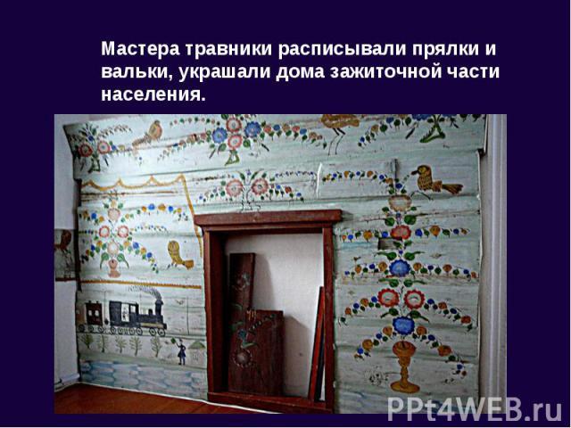 Мастера травники расписывали прялки и вальки, украшали дома зажиточной части населения.