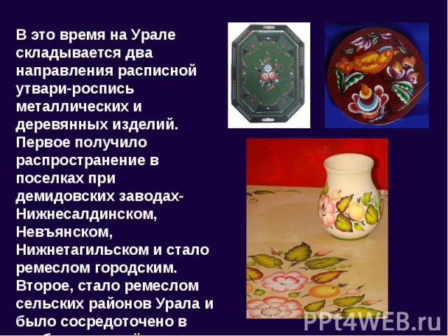 В это время на Урале складывается два направления расписной утвари-роспись металлических и деревянных изделий. Первое получило распространение в поселках при демидовских заводах-Нижнесалдинском, Невъянском, Нижнетагильском и стало ремеслом городским…