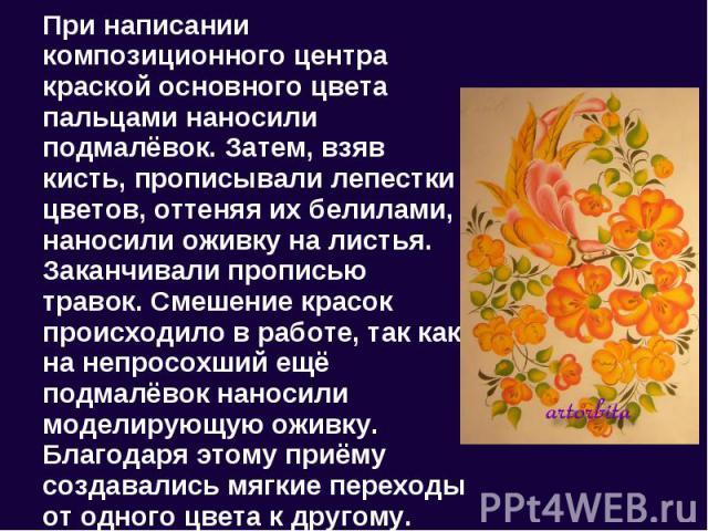 При написании композиционного центра краской основного цвета пальцами наносили подмалёвок. Затем, взяв кисть, прописывали лепестки цветов, оттеняя их белилами, наносили оживку на листья. Заканчивали прописью травок. Смешение красок происходило в раб…