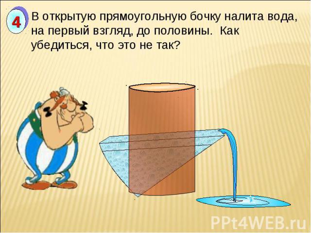 В открытую прямоугольную бочку налита вода, на первый взгляд, до половины. Как убедиться, что это не так?