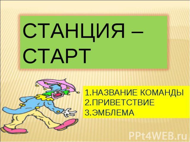 СТАНЦИЯ – СТАРТ1.НАЗВАНИЕ КОМАНДЫ2.ПРИВЕТСТВИЕ3.ЭМБЛЕМА