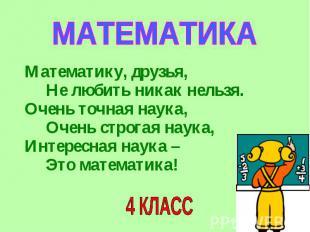 МАТЕМАТИКА Математику, друзья, Не любить никак нельзя.Очень точная наука, Очень